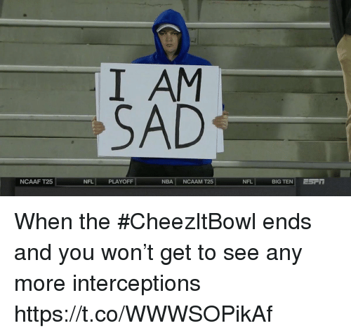 Nba, Nfl, and Sports: I AM  SAD  NCAAF T25  NFL  PLAYOFF:  NBA NCAAM T25  NFL  BIG TEN ESF- When the #CheezItBowl ends and you won't get to see any more interceptions https://t.co/WWWSOPikAf