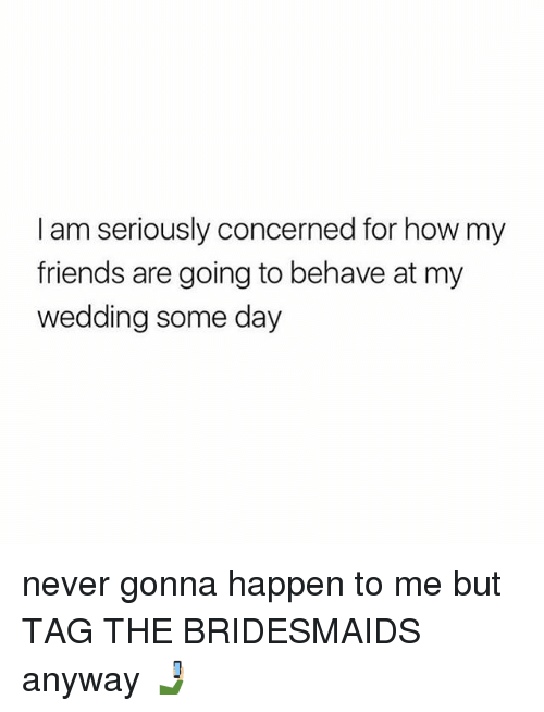 Friends, Bridesmaids, and Girl Memes: I am seriously concerned for how my  friends are going to behave at my  wedding some day never gonna happen to me but TAG THE BRIDESMAIDS anyway 🤳🏼