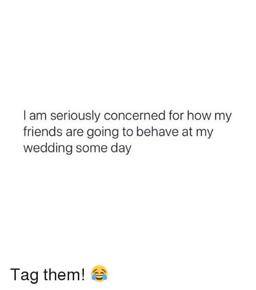 Friends, Girl Memes, and Wedding: I am seriously concerned for how my  friends are going to behave at my  wedding some day Tag them! 😂