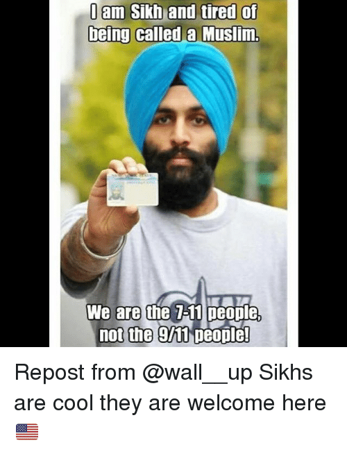 Memes, Muslim, and Cool: I am Sikh and tired of  being called a Muslim  We are the 711 people,  not the 9h1 people! Repost from @wall__up Sikhs are cool they are welcome here🇺🇸