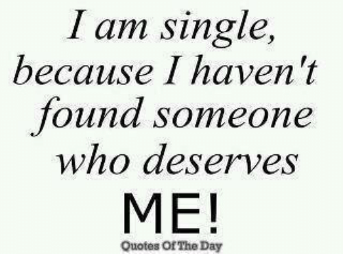I Am Single Because I Havent Found Someone Who Deserves Me Quotes