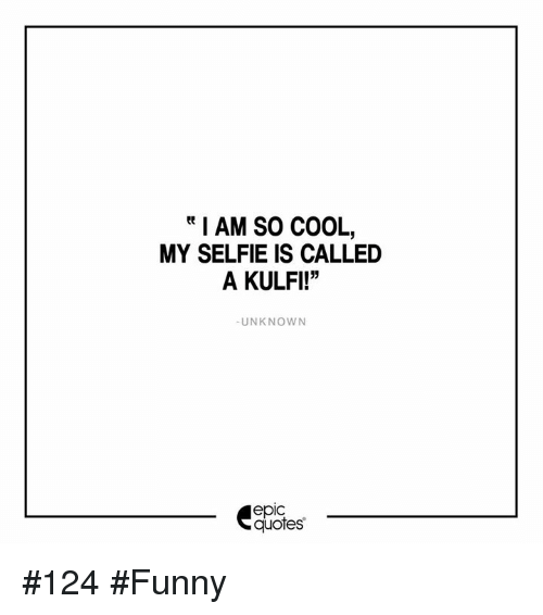 Funny Selfie Quotes I AM SO COOL MY SELFIE IS CALLED a KULFI! UNKNOWN Epic Quotes #124  Funny Selfie Quotes