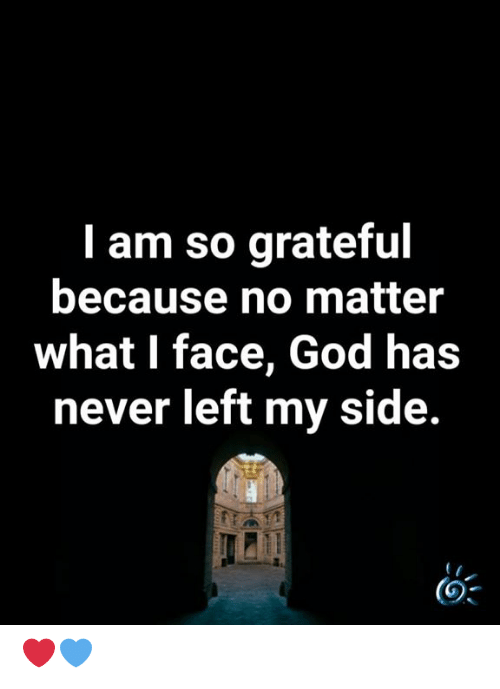 God, Memes, and Never: I am so grateful  because no matter  what I face, God has  never left my side. ❤️💙