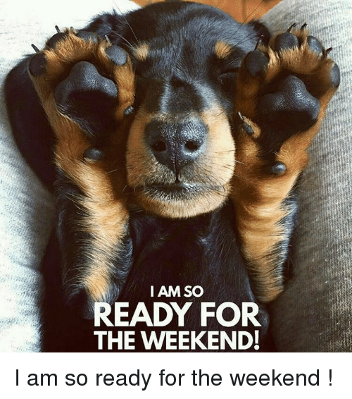 90397b7f3 I AM SO READY FOR THE WEEKEND! I Am So Ready for the Weekend ...