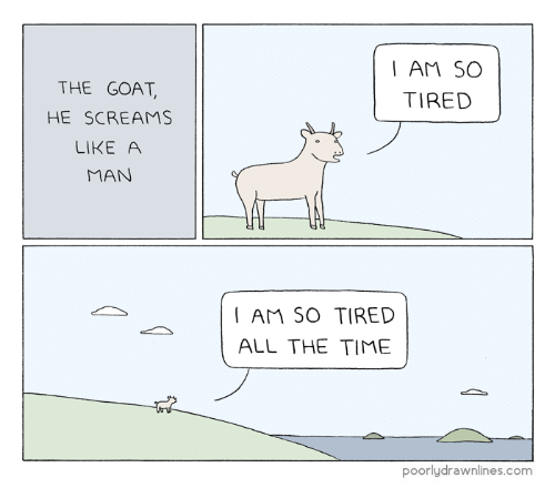 Goat, Time, and All The: I AM SO  THE GOAT  TIRED  HE SCREAMS  LIKE A  MAN  AM SO TIRED  ALL THE TIME  poorlydrawnlines.com
