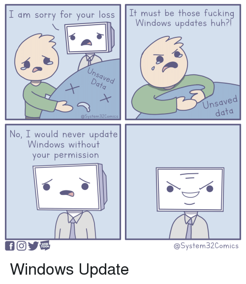 Fucking, Huh, and Sorry: I am sorry for your loss It must be those fucking  Windows updates huh?  Unsaved  Чу  9  Unsaved  @System 32Comics  data  No, I would never update  Windows without  your permission  WEB  TOON  @System32Comics Windows Update