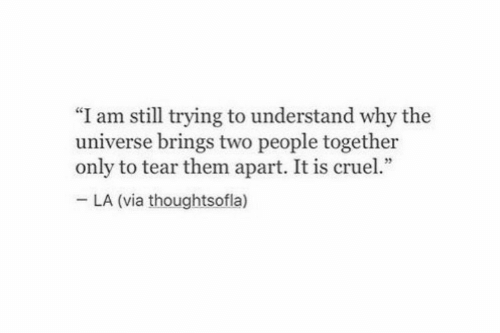 "Universe, Via, and The Universe: ""I am still trying to understand why the  universe brings two people together  only to tear them apart. It is cruel.""  LA (via thoughtsofla)"