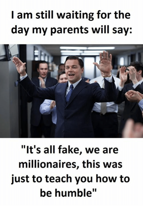 "Fake, Parents, and How To: I am still waiting for the  day my parents will say:  ""It's all fake, we are  millionaires, this was  just to teach you how to  be humble"""