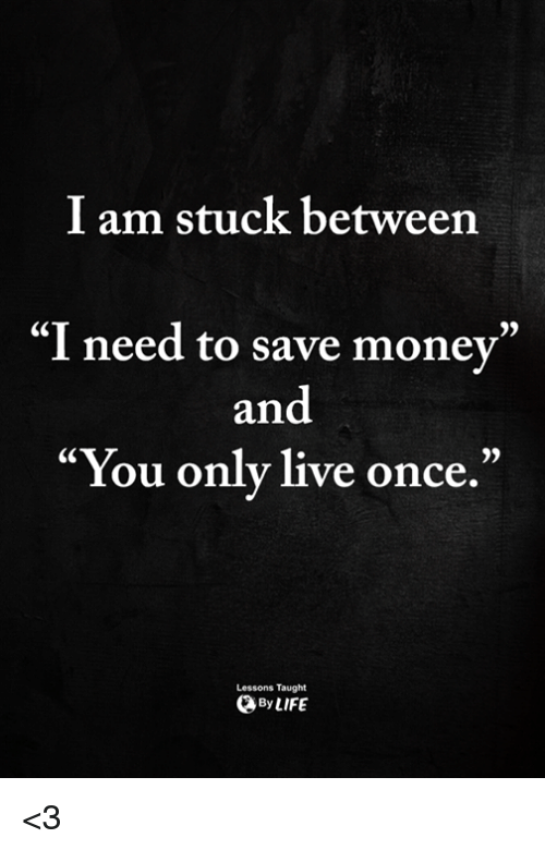 "Memes, Money, and Live: I am stuck between  ""I need to save money""  and  ""You only live once.""  Lessons Taught  ByLIFE <3"