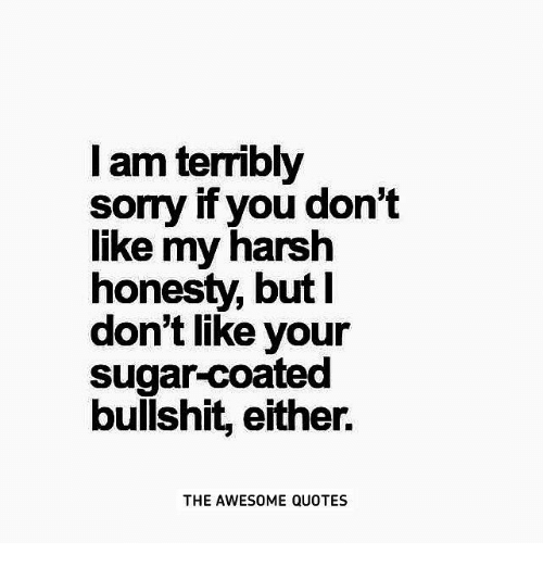 I Am Terribly Sorry if You Don\'t Like My Harsh Honesty but ...