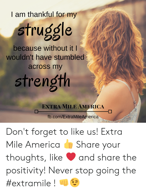 America, Memes, and Struggle: I am thankful for my  struggle  because without it l  wouldn't have stumbled  across my  strength  EXTRA MILE AMERICA  fb.com/ExtraMileAmerica Don't forget to like us! Extra Mile America  👍  Share your thoughts, like ❤ and share the positivity! Never stop going the #extramile ! 👊😉