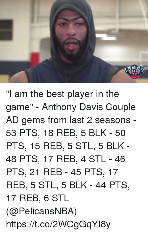 """Sizzle: """"I am the best player in the game"""" - Anthony Davis   Couple AD gems from last 2 seasons - 53 PTS, 18 REB, 5 BLK - 50 PTS, 15 REB, 5 STL, 5 BLK - 48 PTS, 17 REB, 4 STL - 46 PTS, 21 REB - 45 PTS, 17 REB, 5 STL, 5 BLK - 44 PTS, 17 REB, 6 STL  (@PelicansNBA)   https://t.co/2WCgGqYI8y"""