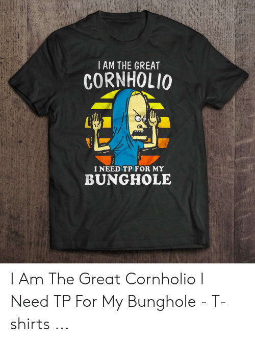 For, T-Shirts, and The Great Cornholio: I AM THE GREAT  CORNHOLIO  I NEED TPFOR MY  BUNGHOLE