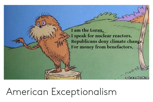 Money, American, and Change: I am the Lorax,  I speak for nuclear reactors  Republicans deny climate change,  For money from benefactors .  madeat newfastff.com American Exceptionalism