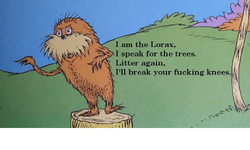Fucking, Break, and Trees: I am the Lorax,  I speak for the trees.  Litter again,  I'll break your fucking knees