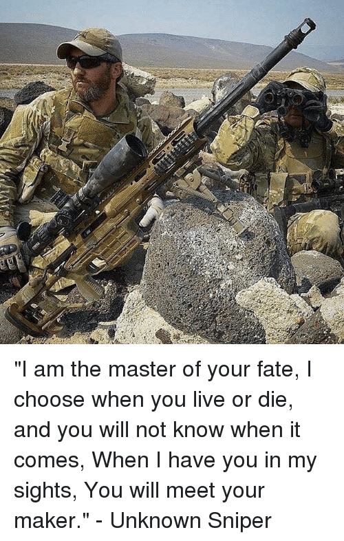 "Memes, Live, and Fate: ""I am the master of your fate, I choose when you live or die, and you will not know when it comes, When I have you in my sights, You will meet your maker."" - Unknown Sniper"