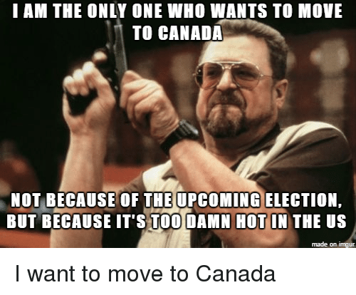 Canada, Imgur, and Only One: I AM THE ONLY ONE WHO WANTS TO MOVE  TO CANADA  NOT BECAUSE OF THE UPCOMING ELECTION  BUT BECAUSE IT'S TOO DAMN HOT IN THE US  made on imgur I want to move to Canada