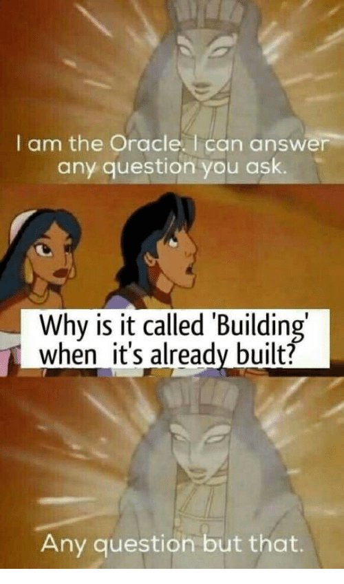 Oracle, Answer, and Ask: I am the Oracle. I can answer  any question you ask.  Why is it called 'Building  when it's already built?  Any question but that.