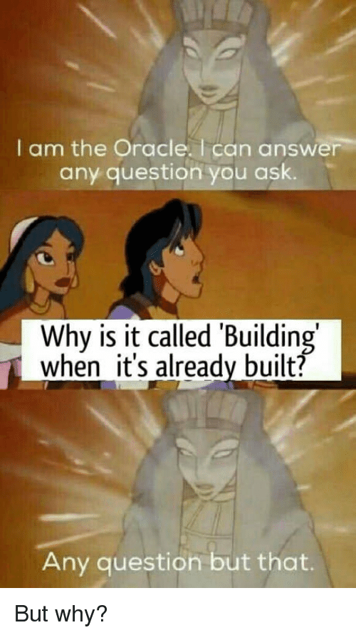 Oracle, Answer, and Ask: I am the Oracle. I can answer  any question you ask.  Why is it called 'Building  when it's already built?  Any question but that. But why?