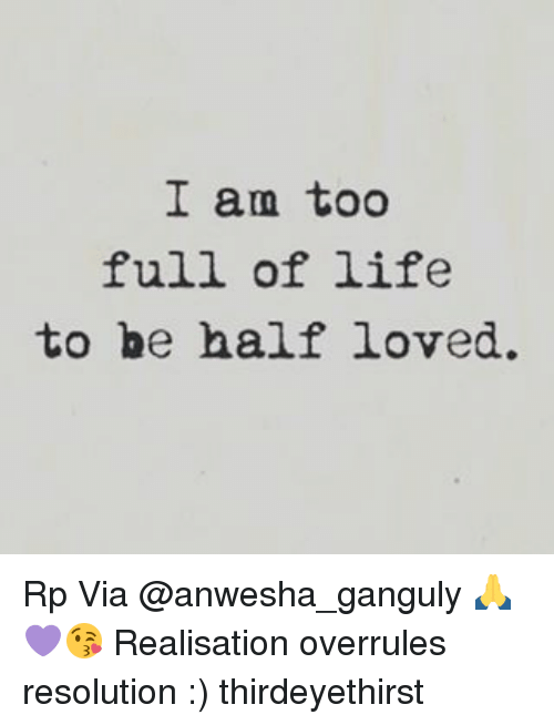 Life, Memes, and 🤖: I am too  full of life  to be half loved. Rp Via @anwesha_ganguly 🙏💜😘 Realisation overrules resolution :) thirdeyethirst