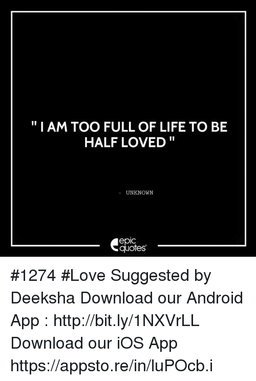 """Android, Life, and Love: """"I AM TOO FULL OF LIFE TO BE  HALF LOVED  UNKNOWN  epic  quotes #1274 #Love Suggested by Deeksha                           Download our Android App : http://bit.ly/1NXVrLL Download our iOS App https://appsto.re/in/luPOcb.i"""