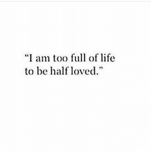 """Life, Full, and Too: """"I am too full of life  to be half loved"""""""