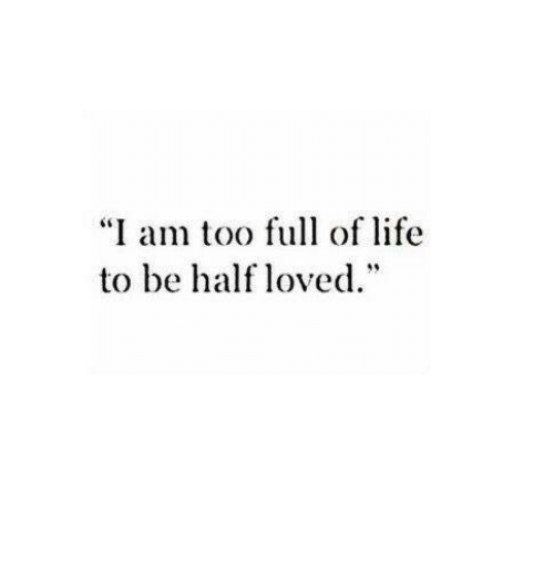 """Life, Full, and Too: """"I am too full of life  to be half loved."""""""