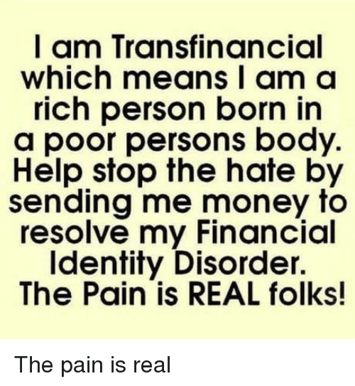 Money, Help, and Pain: I am Transfinancial  which means I am a  rich person born in  a poor persons body.  Help stop the hate by  sending me money to  resolve my Financial  Identity Disorder.  The Pain is REAL folks! The pain is real