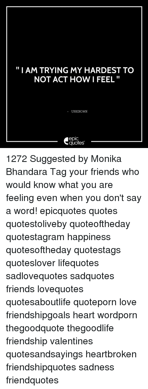 "Friends, Love, and Memes: ""I AM TRYING MY HARDEST TO  NOT ACT HOW I FEEL  UNKNOWN  quotes 1272 Suggested by Monika Bhandara Tag your friends who would know what you are feeling even when you don't say a word! epicquotes quotes quotestoliveby quoteoftheday quotestagram happiness quotesoftheday quotestags quoteslover lifequotes sadlovequotes sadquotes friends lovequotes quotesaboutlife quoteporn love friendshipgoals heart wordporn thegoodquote thegoodlife friendship valentines quotesandsayings heartbroken friendshipquotes sadness friendquotes"