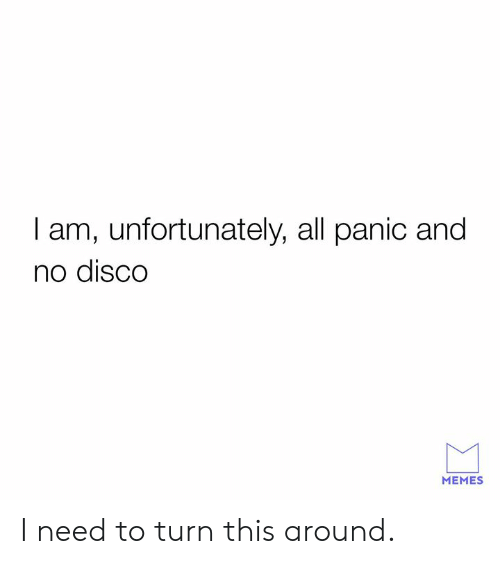 Dank, Memes, and 🤖: I am, unfortunately, all panic and  no disCO  MEMES I need to turn this around.