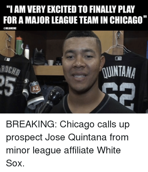 """Chicago, Mlb, and White: """"I AM VERY EXCITED TO FINALLY PLAY  FOR A MAJOR LEAGUE TEAM IN CHICAGO""""  MLBMEME  RD  NTANA  5  AZ BREAKING: Chicago calls up prospect Jose Quintana from minor league affiliate White Sox."""