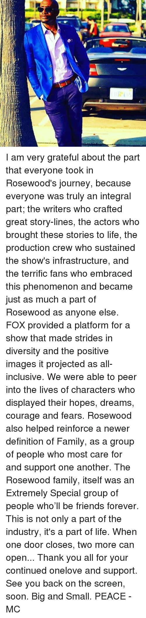 Family, Friends, and Journey: I am very grateful about the part that everyone took in Rosewood's journey, because everyone was truly an integral part; the writers who crafted great story-lines, the actors who brought these stories to life, the production crew who sustained the show's infrastructure, and the terrific fans who embraced this phenomenon and became just as much a part of Rosewood as anyone else. FOX provided a platform for a show that made strides in diversity and the positive images it projected as all-inclusive. We were able to peer into the lives of characters who displayed their hopes, dreams, courage and fears. Rosewood also helped reinforce a newer definition of Family, as a group of people who most care for and support one another. The Rosewood family, itself was an Extremely Special group of people who'll be friends forever. This is not only a part of the industry, it's a part of life. When one door closes, two more can open... Thank you all for your continued onelove and support. See you back on the screen, soon. Big and Small. PEACE - MC