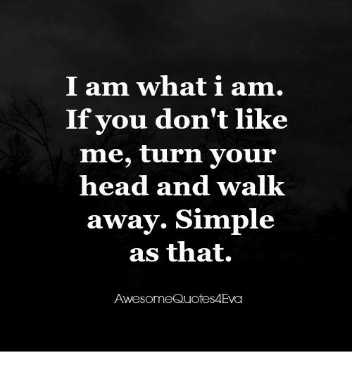 I Am What I Am If You Dont Like Me Turn Your Head And Walk Away