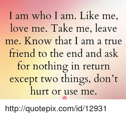 I Am Who I Am Like Me Love Me Take Me Leave Me Know That I Am A True Awesome Talk Like Bestfriends Act Like Lover Quotepix