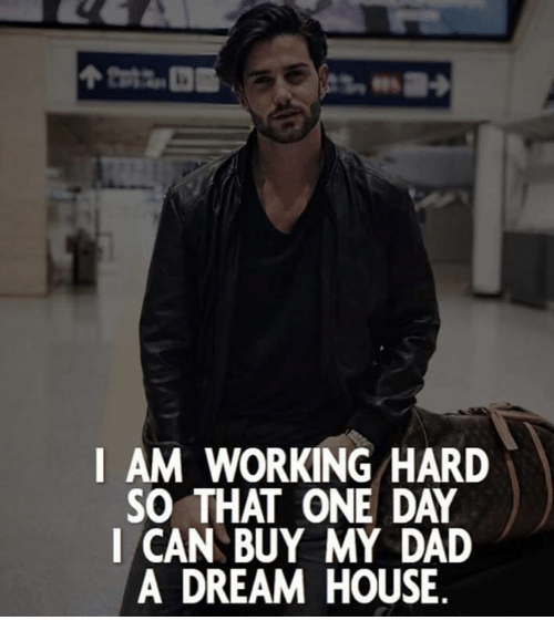 A Dream, Dad, and House: I AM WORKING HARD  SO THAT ONE DAY  I CAN BUY MY DAD  A DREAM HOUSE
