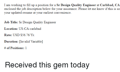Resume, Today, and Design: I am working to fill up a position for a Sr Design Quality Engineer at Carlsbad, CA  enclosed the job description below for your assistance. Please let me know if this is so  your updated resume at your earliest convenience.  Job Title: Sr Design Quality Engineer  Location: US-CA-carlsbad  Rate: USD $56.76/Yr.  Duration: [Invalid Variable]  # of Positions: 1