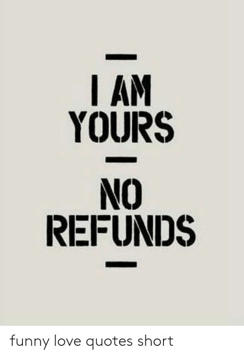 I AM YOURS REFUNDS Funny Love Quotes Short | Funny Meme on ME.ME