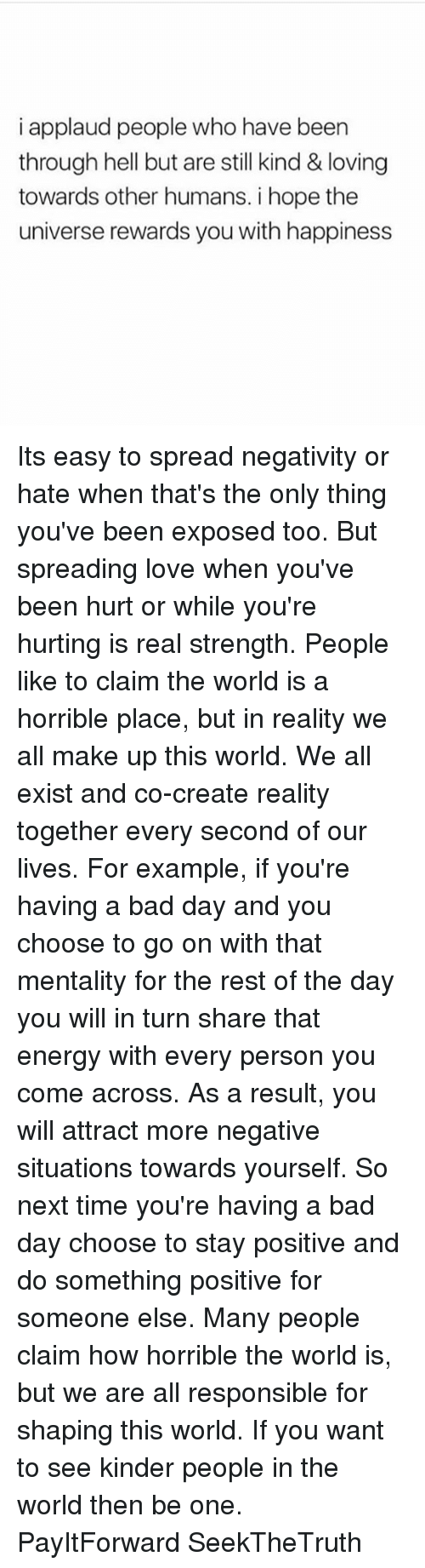 Bad, Bad Day, and Energy: i applaud people who have been  through hell but are still kind & loving  towards other humans. i hope the  universe rewards you with happiness Its easy to spread negativity or hate when that's the only thing you've been exposed too. But spreading love when you've been hurt or while you're hurting is real strength. People like to claim the world is a horrible place, but in reality we all make up this world. We all exist and co-create reality together every second of our lives. For example, if you're having a bad day and you choose to go on with that mentality for the rest of the day you will in turn share that energy with every person you come across. As a result, you will attract more negative situations towards yourself. So next time you're having a bad day choose to stay positive and do something positive for someone else. Many people claim how horrible the world is, but we are all responsible for shaping this world. If you want to see kinder people in the world then be one. PayItForward SeekTheTruth