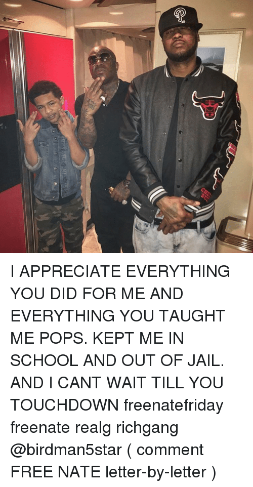 Jail, Memes, and School: I APPRECIATE EVERYTHING YOU DID FOR ME AND EVERYTHING YOU TAUGHT ME POPS. KEPT ME IN SCHOOL AND OUT OF JAIL. AND I CANT WAIT TILL YOU TOUCHDOWN freenatefriday freenate realg richgang @birdman5star ( comment FREE NATE letter-by-letter )