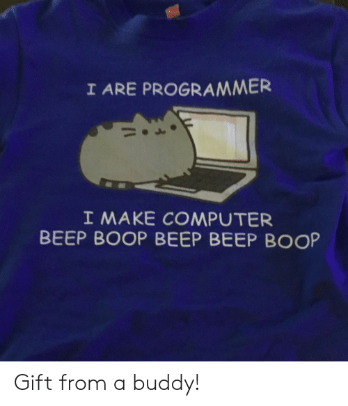 Computer, Boop, and Make: I ARE PROGRAMMER  I MAKE COMPUTER  BEEP BOOP BEEP BEEP BOOP Gift from a buddy!