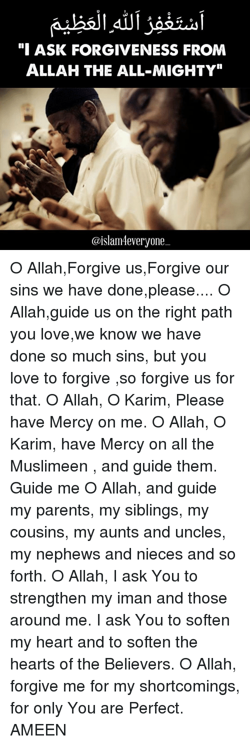 "Love, Memes, and Parents: ""I ASK FORGIVENESS FROM  ALLAH THE ALL-MIGHTY""  @islam4everyone O Allah,Forgive us,Forgive our sins we have done,please.... O Allah,guide us on the right path you love,we know we have done so much sins, but you love to forgive ,so forgive us for that. O Allah, O Karim, Please have Mercy on me. O Allah, O Karim, have Mercy on all the Muslimeen , and guide them. Guide me O Allah, and guide my parents, my siblings, my cousins, my aunts and uncles, my nephews and nieces and so forth. O Allah, I ask You to strengthen my iman and those around me. I ask You to soften my heart and to soften the hearts of the Believers. O Allah, forgive me for my shortcomings, for only You are Perfect. AMEEN"