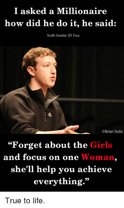 """Girls, Life, and Memes: I asked a Millionaire  how did he do it, he said:  Truth Inside Of You  Brian Solis  """"Forget about the Girls  and focus on one Woman  she'll help you achieve  everything."""" True to life."""