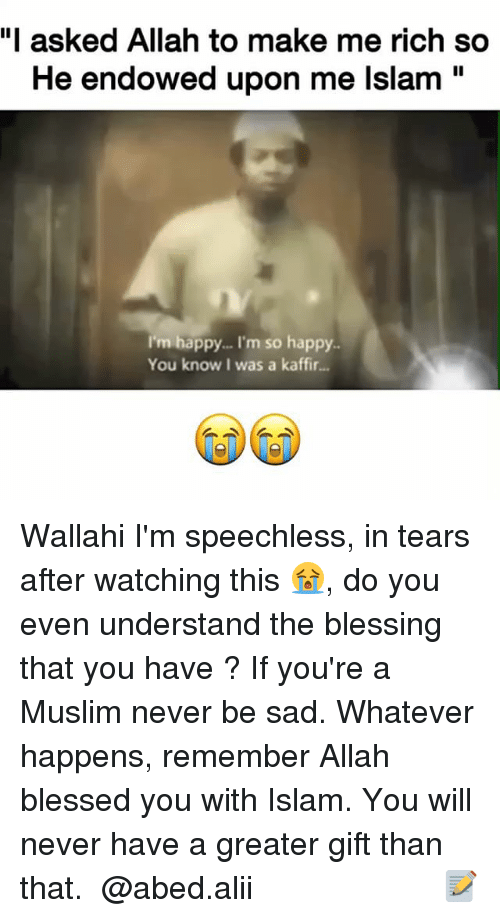 "Blessed, Memes, and Muslim: ""I asked Allah to make me rich so  He endowed upon me lslam""  I'm happy... I'm so happy.  You know I was a kaffir... Wallahi I'm speechless, in tears after watching this 😭, do you even understand the blessing that you have ? If you're a Muslim never be sad. Whatever happens, remember Allah blessed you with Islam. You will never have a greater gift than that. ▃▃▃▃▃▃▃▃▃▃▃▃▃▃▃▃▃▃▃▃ @abed.alii 📝"