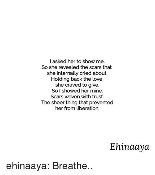 Love, Target, and Tumblr: I asked her to show me.  So she revealed the scars that  she internally cried about.  Holding back the love  she craved to give.  So l showed her mine.  Scars woven with trust.  The sheer thing that prevented  her from liberation.  Ehinaaya ehinaaya:  Breathe..