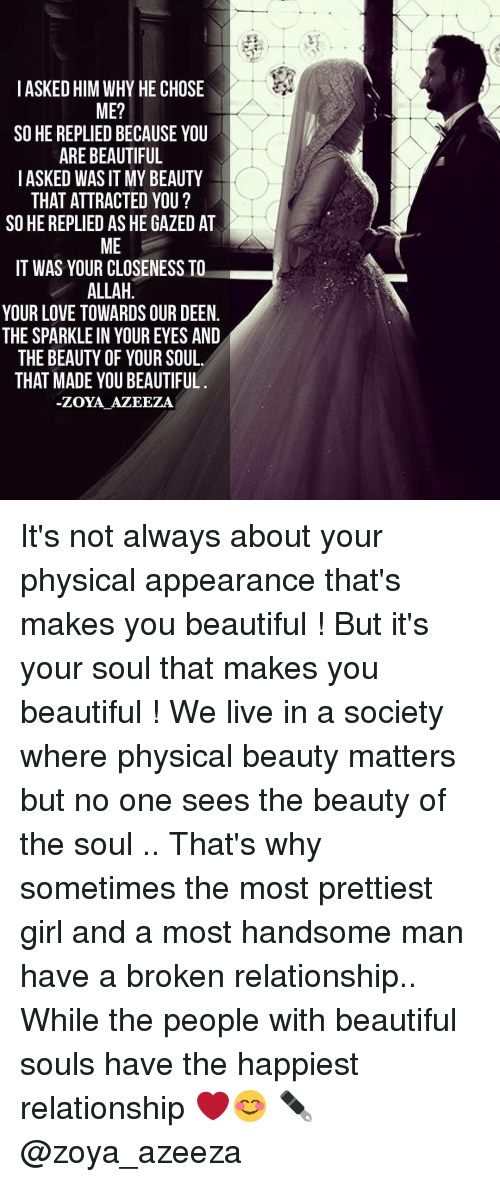 Memes, 🤖, and Allah: I ASKED HIM WHY HE CHOSE  ME?  SO HE REPLIEDBECAUSE YOU  ARE BEAUTIFUL  I ASKED WAS IT MY BEAUTY  THAT ATTRACTED YOU?  SO HE REPLIED AS HE GAZED AT  ME  IT WAS YOUR CLOSENESS TO  ALLAH  YOUR LOVE TOWARDS OUR DEEN  THE SPARKLE IN YOUR EYES AND  THE BEAUTY OF YOUR SOUL  THAT MADE YOU BEAUTIFUL  -ZOYA AZEEZA It's not always about your physical appearance that's makes you beautiful ! But it's your soul that makes you beautiful ! We live in a society where physical beauty matters but no one sees the beauty of the soul .. That's why sometimes the most prettiest girl and a most handsome man have a broken relationship.. While the people with beautiful souls have the happiest relationship ❤️😊 ✒@zoya_azeeza