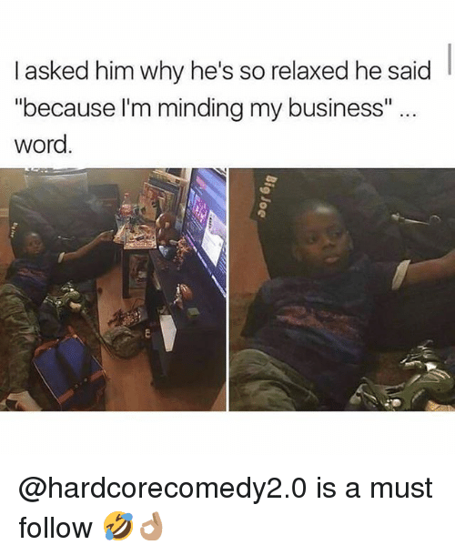 "Memes, Business, and Word: I asked him why he's so relaxed he said  ""because l'm minding my business""..  word @hardcorecomedy2.0 is a must follow 🤣👌🏽"