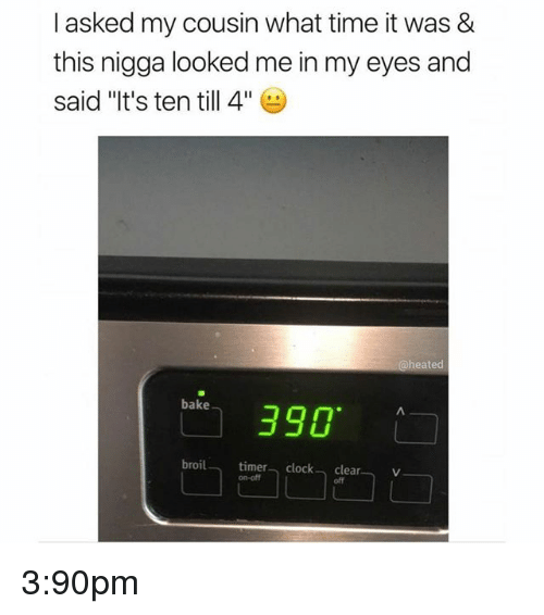 """Memes, Time, and 🤖: I asked my cousin what time it was &  this nigga looked me in my eyes and  said """"It's ten till 4""""  @heated  390  bake  broil timera clockv  clear  off  on-off 3:90pm"""