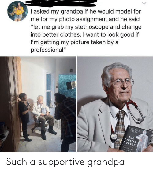 """Clothes, Doctor, and Taken: I asked my grandpa if he would model for  me for my photo assignment and he said  """"let me grab my stethoscope and change  into better clothes. I want to look good if  I'm getting my picture taken by a  professional""""  THE  DIGITAL  DOCTOR Such a supportive grandpa"""