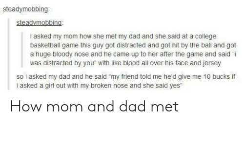 "Basketball, College, and College Basketball: i asked my mom how she met my dad and she said at a college  basketball game this guy got distracted and got hit by the ball and got  a huge bloody nose and he came up to her after the game and said ""i  was distracted by you"" with like blood all over his face and jersey  so i asked my dad and he said ""my friend told me he'd give me 10 bucks if  i asked a girl out with my broken nose and she said yes How mom and dad met"
