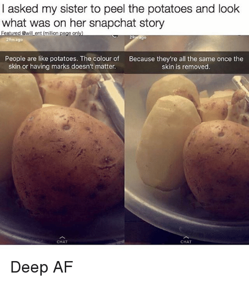 Af, Memes, and Snapchat: I asked my sister to peel the potatoes and look  what was on her snapchat story  eatured @will ent (million page on  29  go  29m ago  People are like potatoes. The colour of Because they're all the same once the  skin or having marks doesn't matter.  skin is removed.  CHAT  CHAT Deep AF